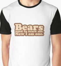 Bears used to scare me. Now I am one. [text only] Graphic T-Shirt
