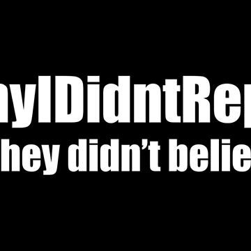 Why I Didn't Report: I did. They Didn't Believe Me (white) by designite