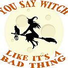 You Say Witch Like It's A Bad Thing by daddydj12