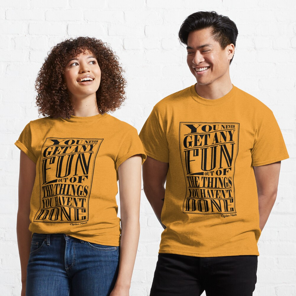 You never get any fun out of the things you haven't done Classic T-Shirt