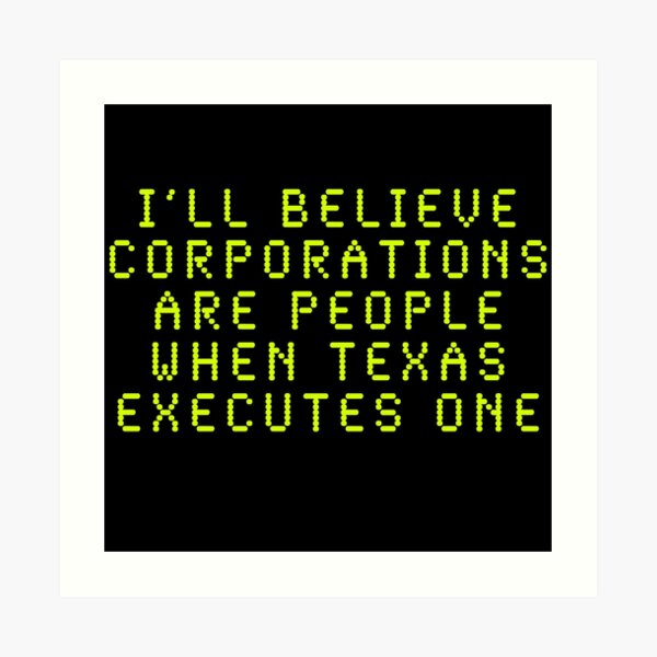 I'll Believe Corporations Are People When Texas Executes One Art Print