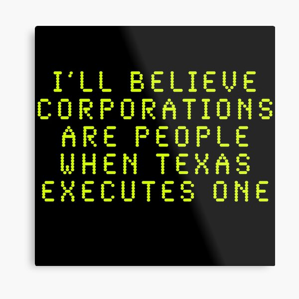 I'll Believe Corporations Are People When Texas Executes One Metal Print