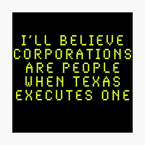 I'll Believe Corporations Are People When Texas Executes One Photographic Print