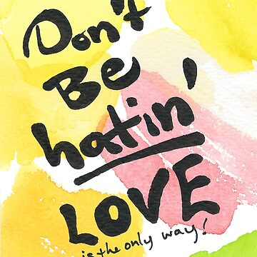 Don't Be Hatin', Love Is the Only Way! by PuddingCreative