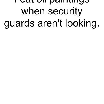I Eat Oil Paintings When Security Guards Aren't Looking - Black Text by a11ce