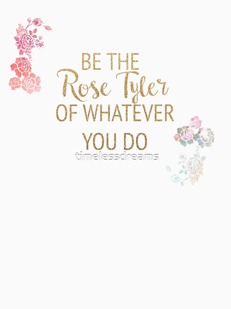 Be the Rose Tyler of Whatever You Do  by timelessdreams