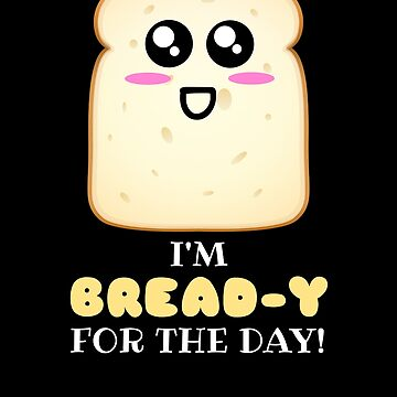 I'm Bread y For The Day Cute Bread Pun by DogBoo