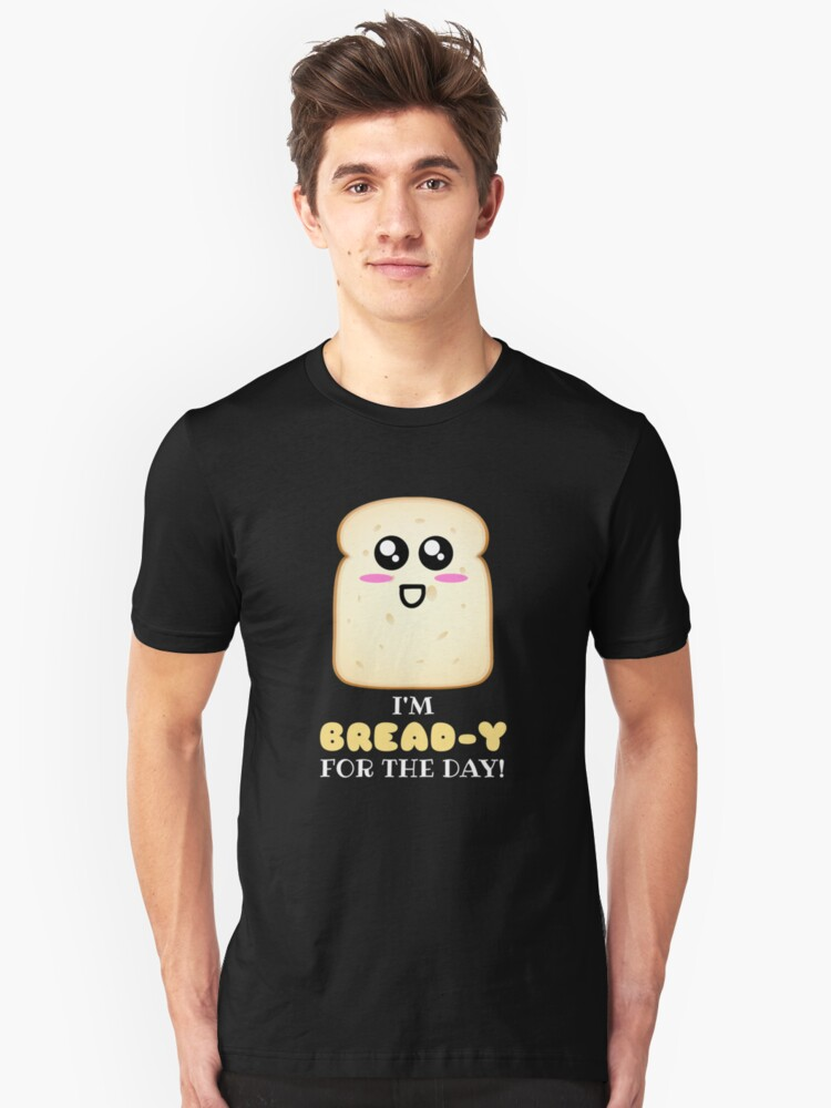 I'm Bread y For The Day Cute Bread Pun Unisex T-Shirt Front