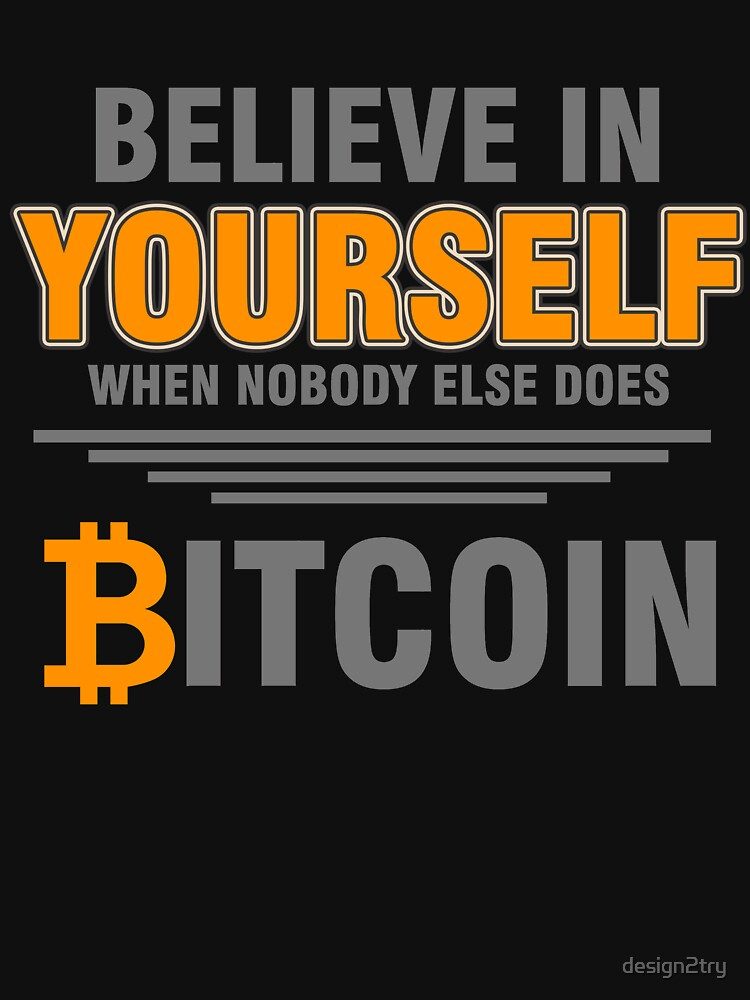 BITCOIN - Believe In Yourself When Nobody Else Does. Bitcoin by design2try