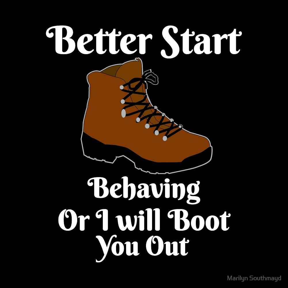 Funny Novelty Better Start Behaving Or I will Give You The Boot by Marilyn Southmayd