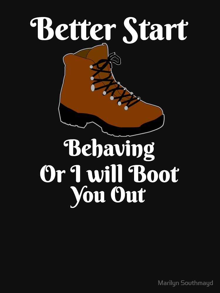 Funny Novelty Better Start Behaving Or I will Give You The Boot by GrandmaMarilyn