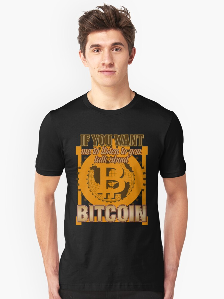 BITCOIN - If You Want Me To Listen To You. Talk About Bitcoin Unisex T-Shirt Front