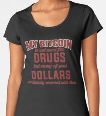 BITCOIN - My Bitcoin Is Not Used For Drugs. But Many Of Your Dollars Are Literally Covered With Them Women's Premium T-Shirt