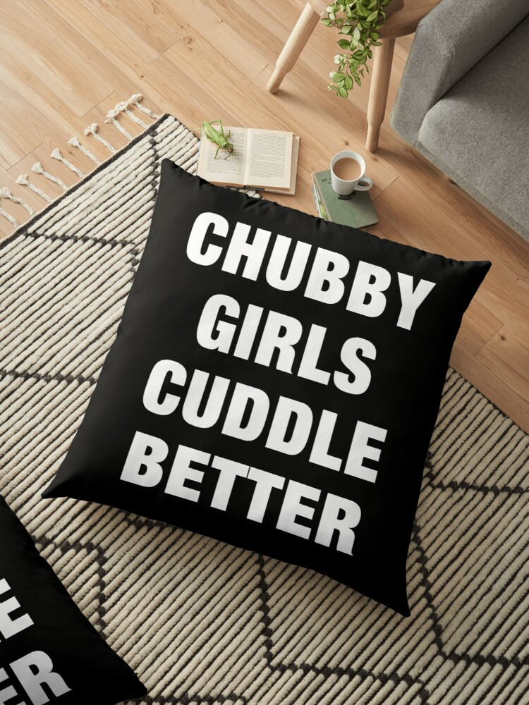 \'Chubby Girls Cuddle Better Funny Sayings Quotes\' Floor Pillow by  funnysayingstee