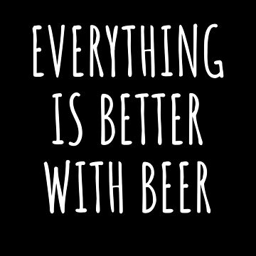 Everything is better with beer - funny beer gift by Luna-May