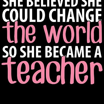 She believed she could change the world so she became a teacher - Funny Teacher by alexmichel