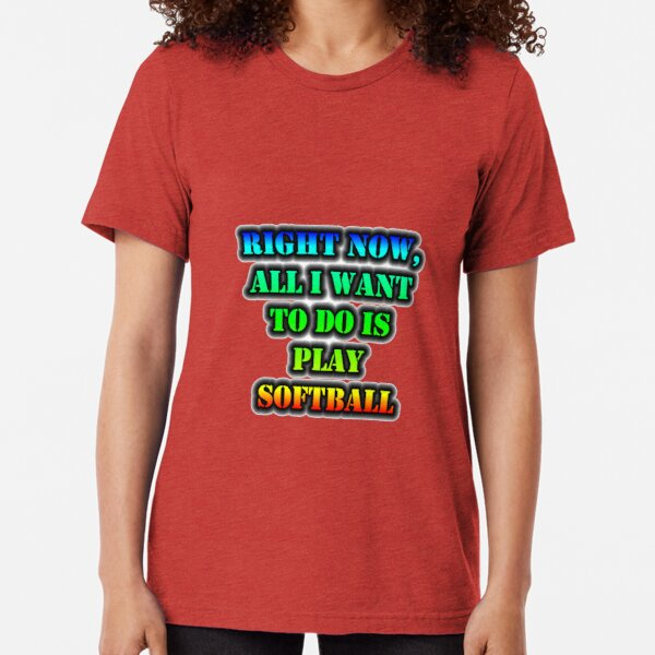 Right Now, All I Want To Do Is Play Softball Tri-blend T-Shirt