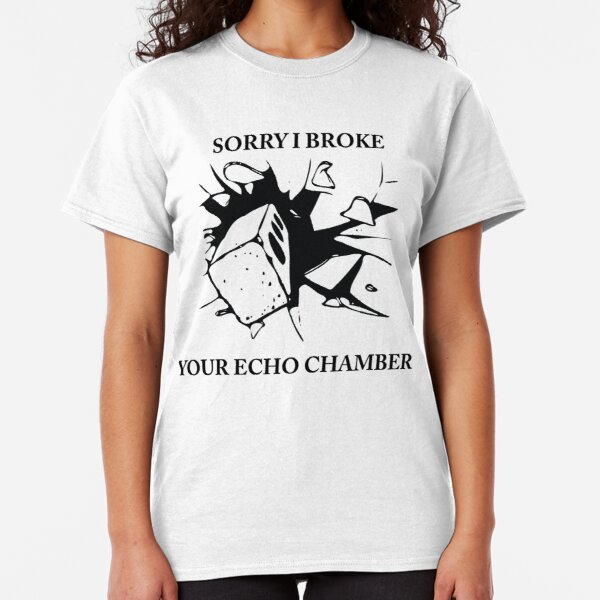 Sorry I broke your echo chamber  (QUIT WHINING COLLECTION) Classic T-Shirt