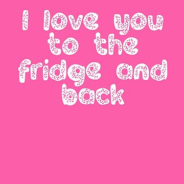 Love You To the Fridge and Back by HollyPrice