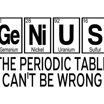 Genius The Periodic Table Can't Be Wrong by coolfuntees