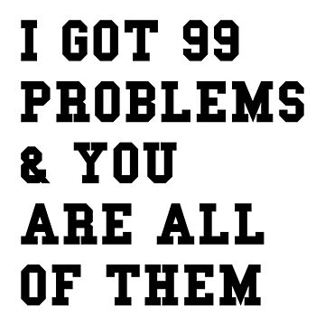 I GOT 99 PROBLEMS AND YOU ARE ALL OF THEM by limitlezz
