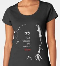 Charles Bukowski Find What You Love And Let It Kill You Quote Women's Premium T-Shirt