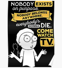 Nobody exists on purpose, nobody belongs anywhere, everybody's gonna die, come watch tv Poster