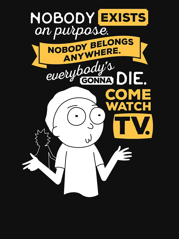 Nobody exists on purpose, nobody belongs anywhere, everybody's gonna die, come watch tv by carlhuber