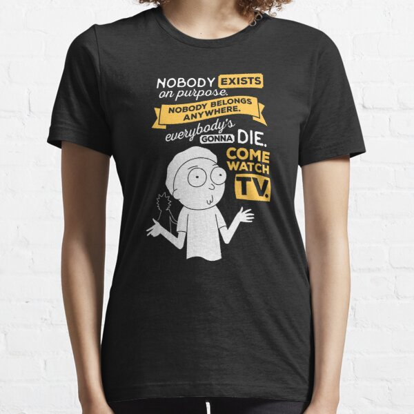 Nobody exists on purpose, nobody belongs anywhere, everybody's gonna die, come watch tv Essential T-Shirt