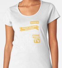 Nobody exists on purpose, nobody belongs anywhere, everybody's gonna die, come watch tv Women's Premium T-Shirt