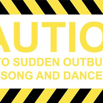 Caution Prone to Sudden outbursts of song and Dance by DarlaBuck