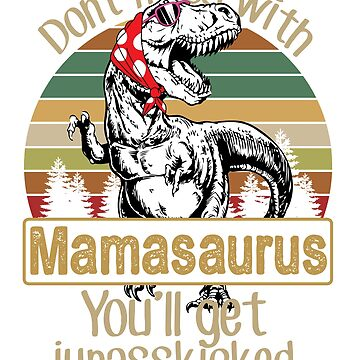 Don't mess with mamasaurus You'll get jurasskicked T-shirt by rosadinardo4