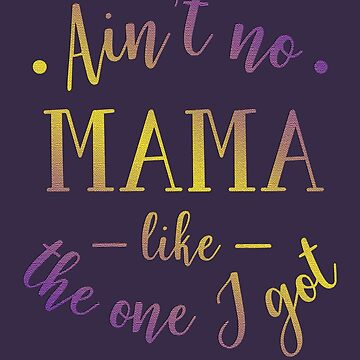 Ain't mama like the one i got, mum, mama, mumy, mother by MDAM