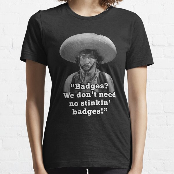 Badges? We don't need no stinkin' badges! Essential T-Shirt