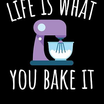 Life is What you Bake It - Baking  by EstelleStar