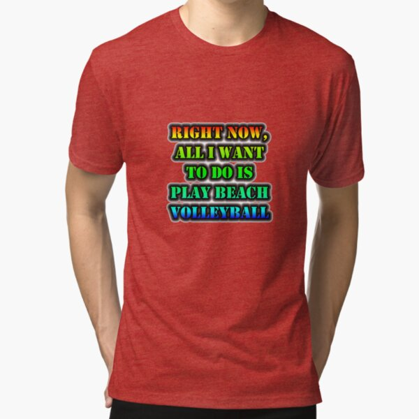 Right Now, All I Want To Do Is Play Beach Volleyball Tri-blend T-Shirt