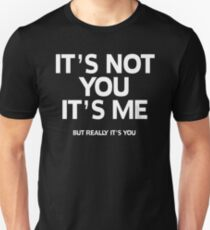 It's not you It's me: But really it's you Unisex T-Shirt