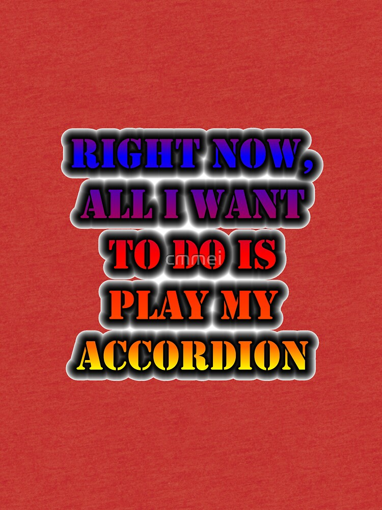 Right Now, All I Want To Do Is Play My Accordion by cmmei