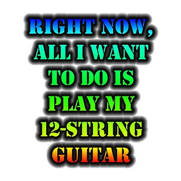 Right Now, All I Want To Do Is Play My 12-String Guitar by cmmei