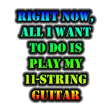 Right Now, All I Want To Do Is Play My 11-String Guitar by cmmei