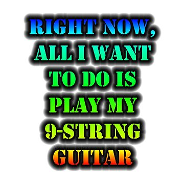 Right Now, All I Want To Do Is Play My 9-String Guitar by cmmei