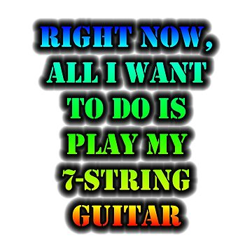 Right Now, All I Want To Do Is Play My 7-String Guitar by cmmei