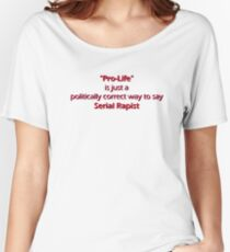 """Pro-Life"" is just a politically correct way to say Serial Rapist Women's Relaxed Fit T-Shirt"