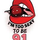 91st Birthday Shirt - I'm Too Sexy To Be 91 by wantneedlove