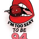 94th Birthday Shirt - I'm Too Sexy To Be 94 by wantneedlove