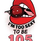 105th Birthday Shirt - I'm Too Sexy To Be 105 by wantneedlove