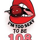 108th Birthday Shirt - I'm Too Sexy To Be 108 by wantneedlove