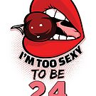 24th Birthday Shirt - I'm Too Sexy To Be 24 by wantneedlove