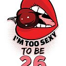 26th Birthday Shirt - I'm Too Sexy To Be 26 by wantneedlove