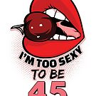 45th Birthday Shirt - I'm Too Sexy To Be 45 by wantneedlove